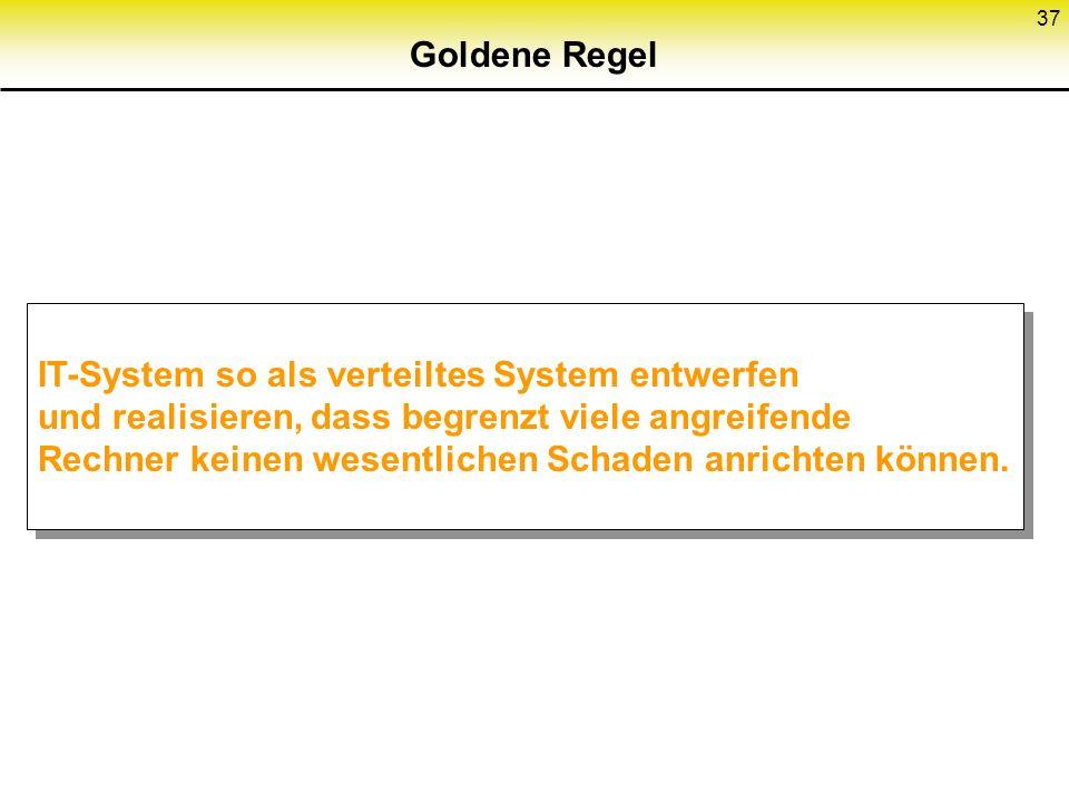 37 Goldene Regel IT-System so als verteiltes System entwerfen und realisieren, dass begrenzt viele angreifende Rechner keinen wesentlichen Schaden anr