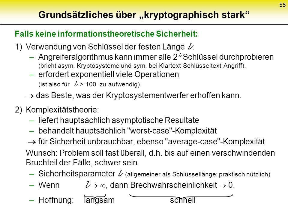 55 Grundsätzliches über kryptographisch stark 1)Verwendung von Schlüssel der festen Länge l : –Angreiferalgorithmus kann immer alle 2 l Schlüssel durc