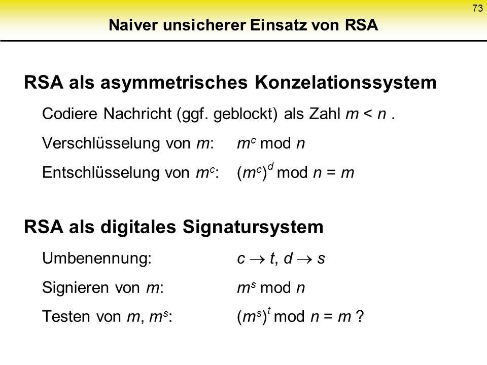 73 Naiver unsicherer Einsatz von RSA RSA als asymmetrisches Konzelationssystem Codiere Nachricht (ggf. geblockt) als Zahl m < n. Verschlüsselung von m