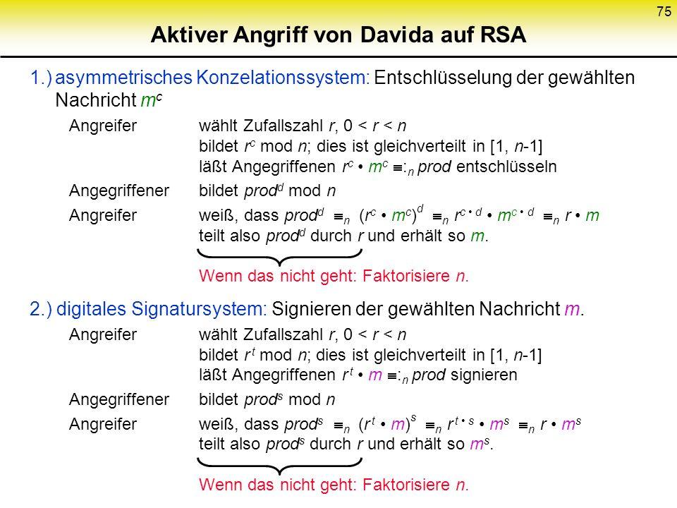 75 Aktiver Angriff von Davida auf RSA 1.)asymmetrisches Konzelationssystem: Entschlüsselung der gewählten Nachricht m c Angreifer wählt Zufallszahl r,