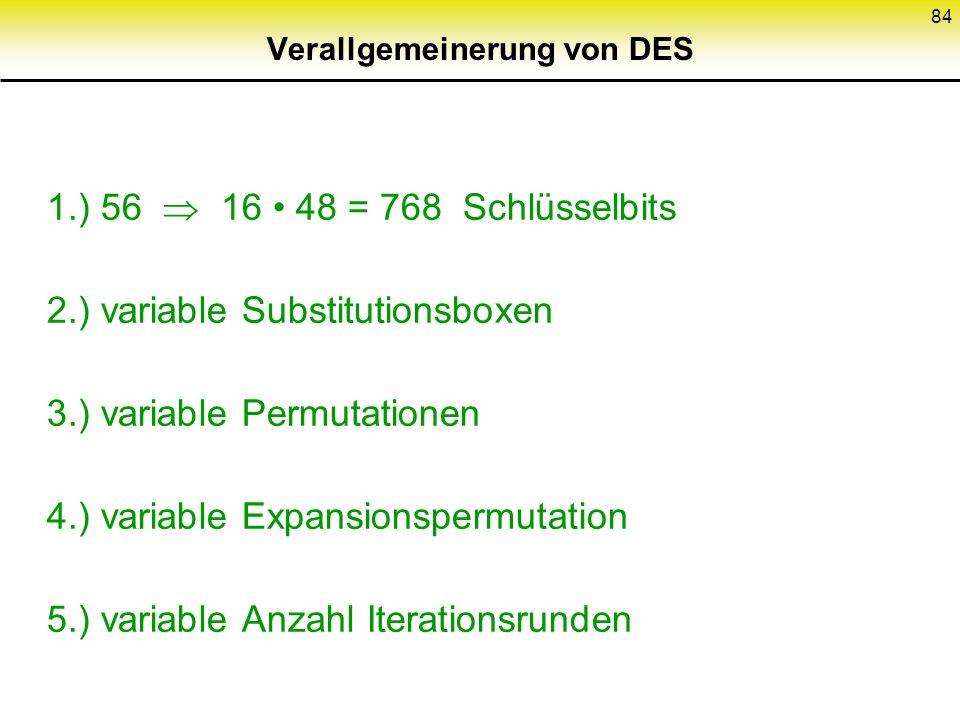 84 Verallgemeinerung von DES 1.) 56 16 48 = 768 Schlüsselbits 2.) variable Substitutionsboxen 3.) variable Permutationen 4.) variable Expansionspermut