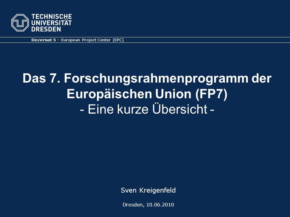 Das 7. Forschungsrahmenprogramm der Europäischen Union (FP7) - Eine kurze Übersicht - Dezernat 5 – European Project Center (EPC) Sven Kreigenfeld Dres