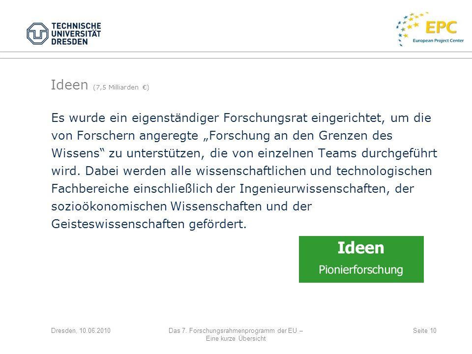 Dresden, 10.06.2010Das 7. Forschungsrahmenprogramm der EU – Eine kurze Übersicht Seite 10 Es wurde ein eigenständiger Forschungsrat eingerichtet, um d