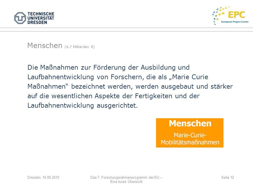 Dresden, 10.06.2010Das 7. Forschungsrahmenprogramm der EU – Eine kurze Übersicht Seite 12 Die Maßnahmen zur Förderung der Ausbildung und Laufbahnentwi