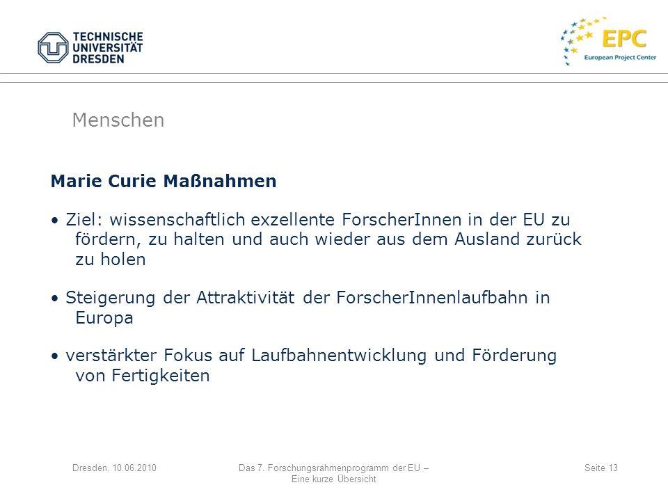 Dresden, 10.06.2010Das 7. Forschungsrahmenprogramm der EU – Eine kurze Übersicht Seite 13 Marie Curie Maßnahmen Ziel: wissenschaftlich exzellente Fors