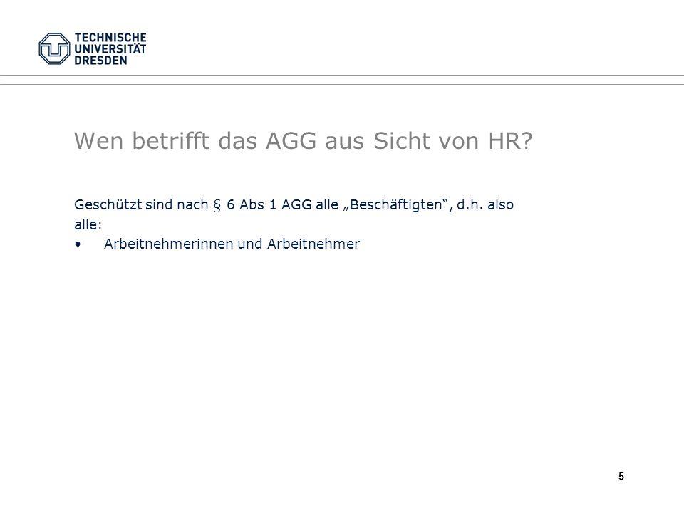 Wen betrifft das AGG aus Sicht von HR? Geschützt sind nach § 6 Abs 1 AGG alle Beschäftigten, d.h. also alle: Arbeitnehmerinnen und Arbeitnehmer 5