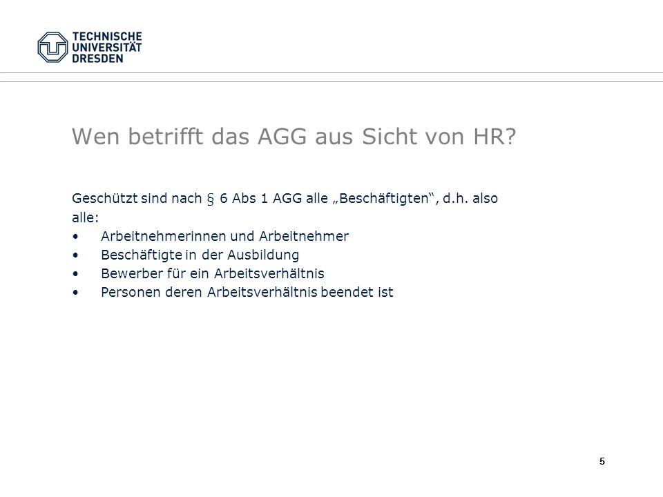 Wen betrifft das AGG aus Sicht von HR? Geschützt sind nach § 6 Abs 1 AGG alle Beschäftigten, d.h. also alle: Arbeitnehmerinnen und Arbeitnehmer Beschä