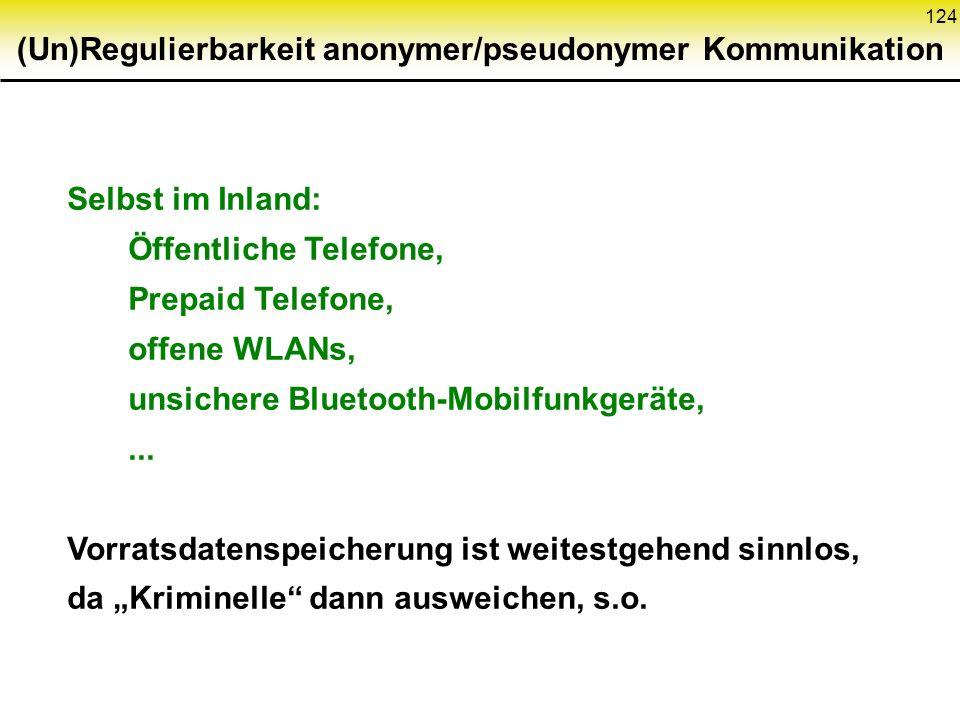124 (Un)Regulierbarkeit anonymer/pseudonymer Kommunikation Selbst im Inland: Öffentliche Telefone, Prepaid Telefone, offene WLANs, unsichere Bluetooth