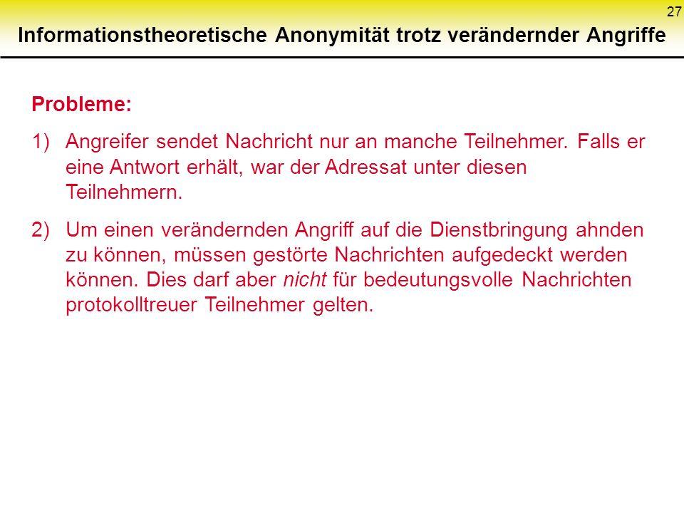 27 Informationstheoretische Anonymität trotz verändernder Angriffe Probleme: 1)Angreifer sendet Nachricht nur an manche Teilnehmer. Falls er eine Antw
