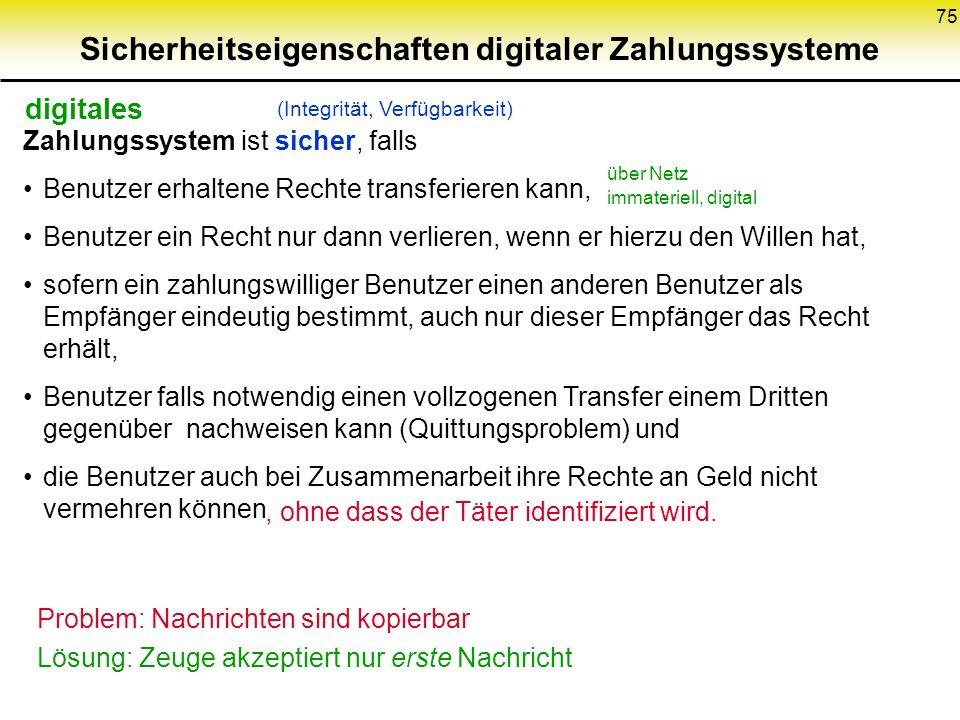 75 Sicherheitseigenschaften digitaler Zahlungssysteme Zahlungssystem ist sicher, falls Benutzer erhaltene Rechte transferieren kann, Benutzer ein Rech