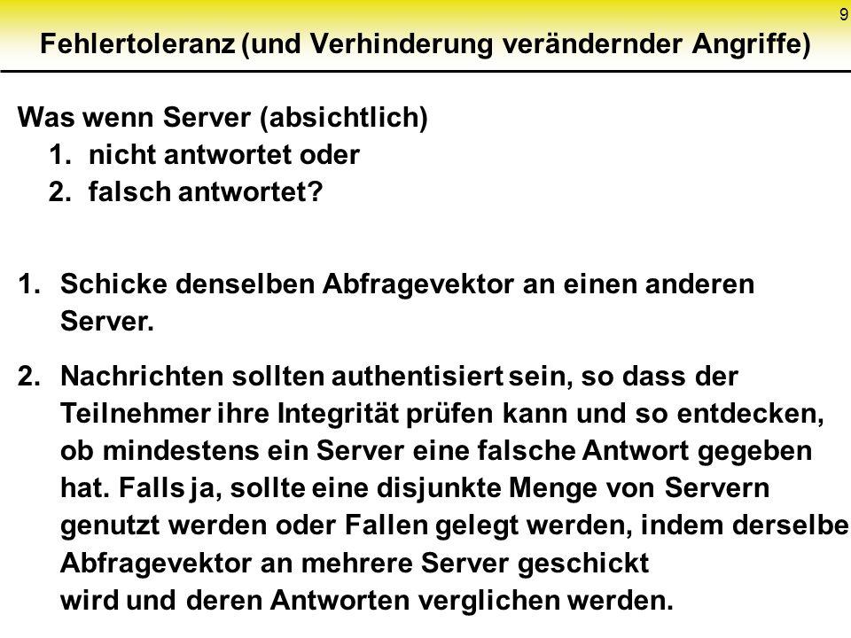 9 Fehlertoleranz (und Verhinderung verändernder Angriffe) Was wenn Server (absichtlich) 1. nicht antwortet oder 2. falsch antwortet? 1.Schicke denselb