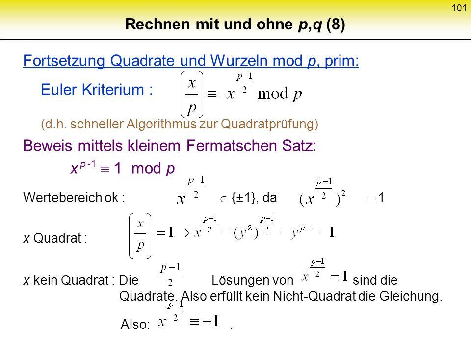 100 Rechnen mit und ohne p,q (7) Quadrate und Wurzeln mod p, prim: Z p Körper Wie gewohnt 2 Wurzeln x 0, p 2 : 0 oder 2 Wurzeln |QR p | = (Quadrierfun