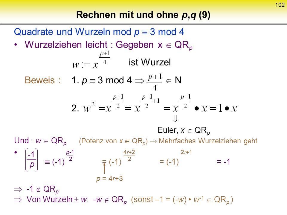 101 Rechnen mit und ohne p,q (8) Fortsetzung Quadrate und Wurzeln mod p, prim: Euler Kriterium : (d.h. schneller Algorithmus zur Quadratprüfung) Bewei