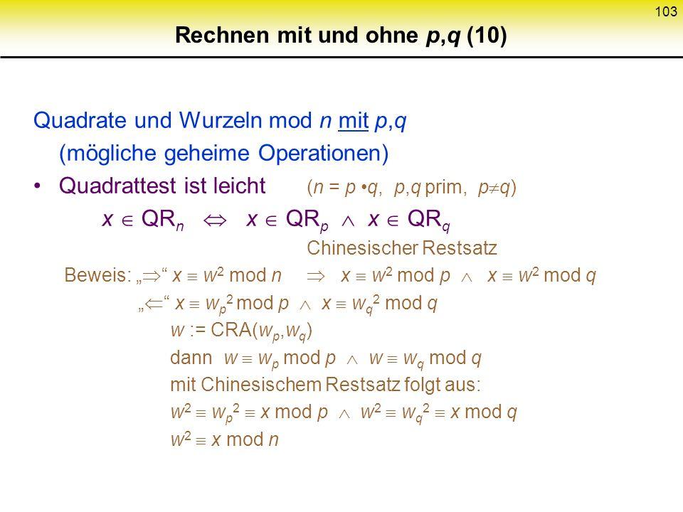 102 Rechnen mit und ohne p,q (9) Quadrate und Wurzeln mod p 3 mod 4 Wurzelziehen leicht : Gegeben x QR p ist Wurzel Beweis : 1. p 3 mod 4 N 2. Euler,