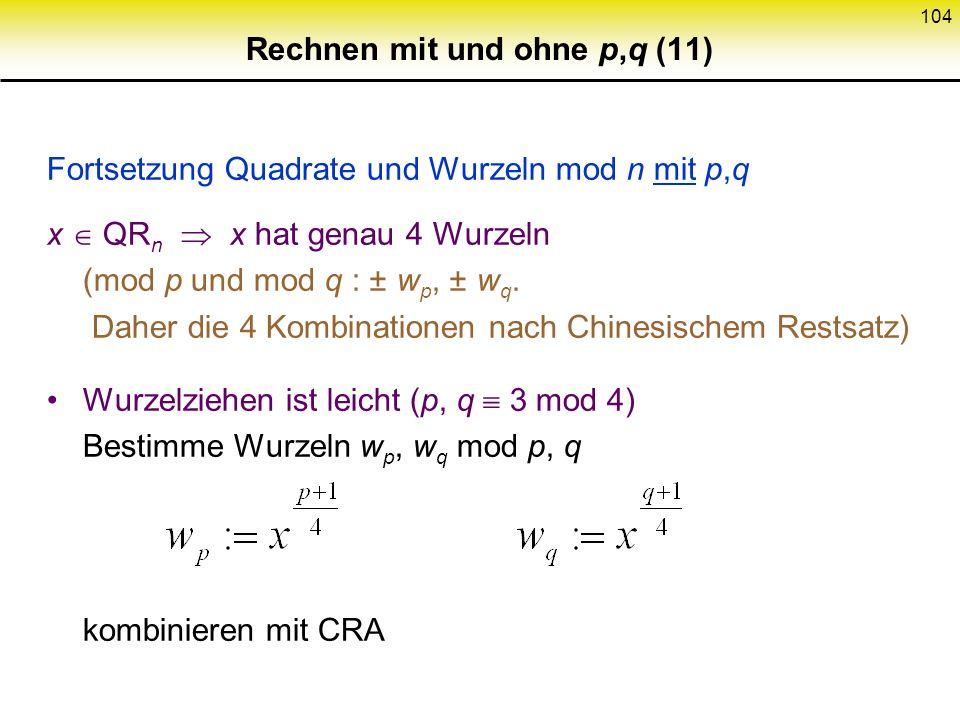 103 Rechnen mit und ohne p,q (10) Quadrate und Wurzeln mod n mit p,q (mögliche geheime Operationen) Quadrattest ist leicht (n = p q, p,q prim, p q) x