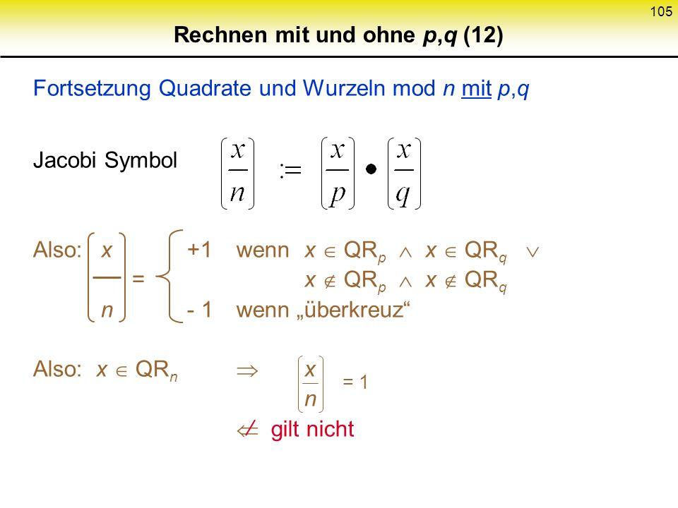 104 Rechnen mit und ohne p,q (11) Fortsetzung Quadrate und Wurzeln mod n mit p,q x QR n x hat genau 4 Wurzeln (mod p und mod q : ± w p, ± w q. Daher d