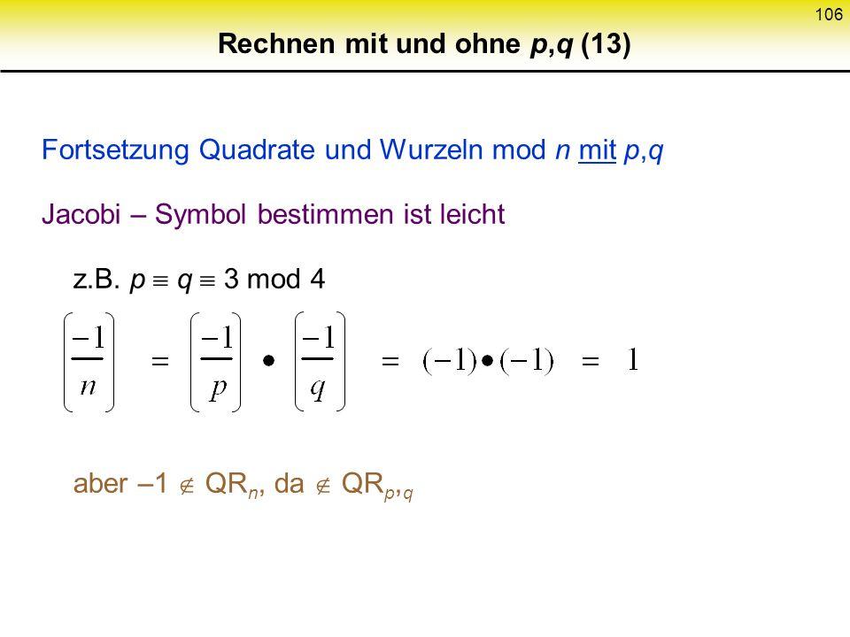105 Rechnen mit und ohne p,q (12) Fortsetzung Quadrate und Wurzeln mod n mit p,q Jacobi Symbol Also:x +1wenn x QR p x QR q =x QR p x QR q n - 1wenn üb