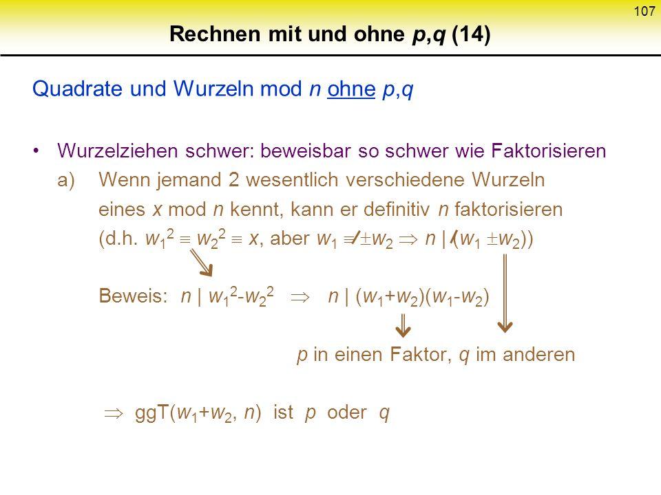 106 Rechnen mit und ohne p,q (13) Fortsetzung Quadrate und Wurzeln mod n mit p,q Jacobi – Symbol bestimmen ist leicht z.B. p q 3 mod 4 aber –1 QR n, d