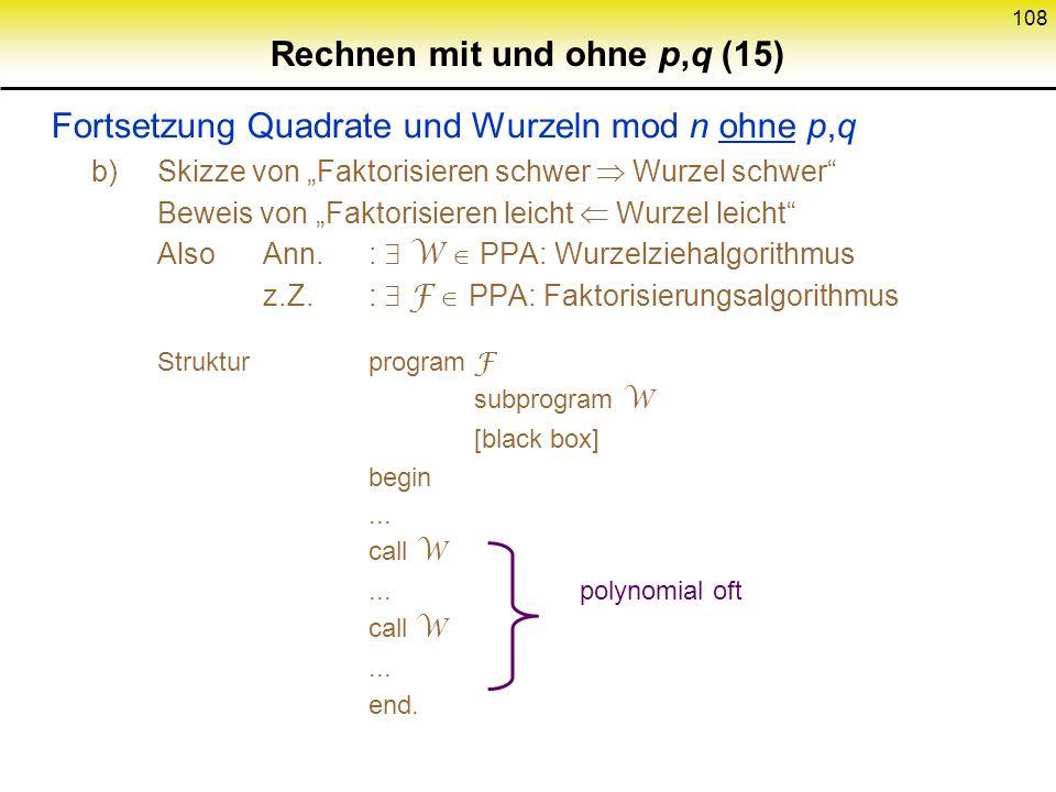 107 Rechnen mit und ohne p,q (14) Quadrate und Wurzeln mod n ohne p,q Wurzelziehen schwer: beweisbar so schwer wie Faktorisieren a) Wenn jemand 2 wese