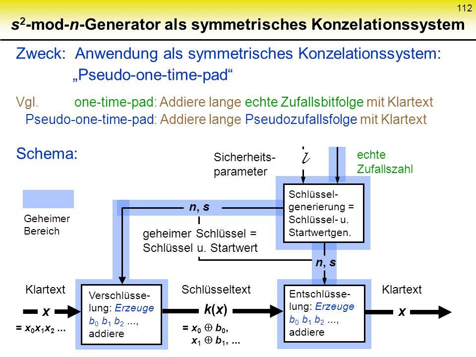 111 s 2 -mod-n-Generator Verfahren Schlüsselwert: p,q prim, groß, 3 mod 4 n = p q Startwert:s Z n * PBG: s 0 := s 2 s i+1 := s i 2 b i := s i mod 2...