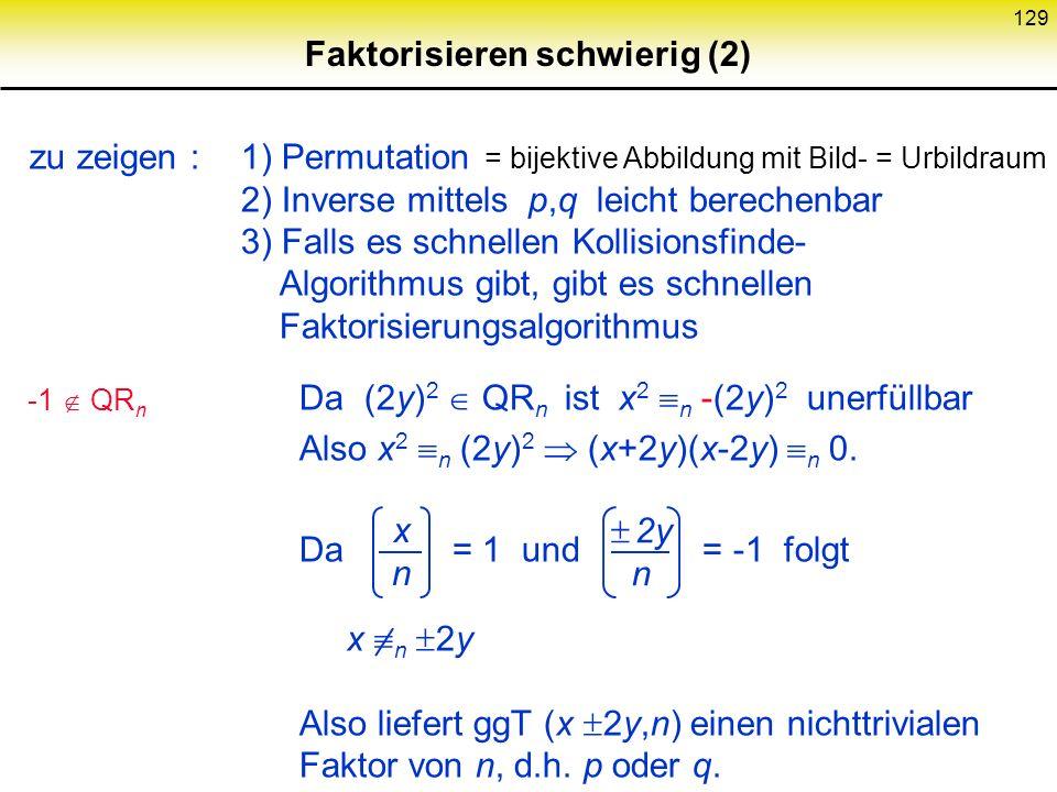 128 Faktorisieren schwierig (1) Satz: Wenn Faktorisieren schwierig, dann existieren kollisionsresistente Permutationenpaare Beweis: Geheimnis: p q = n