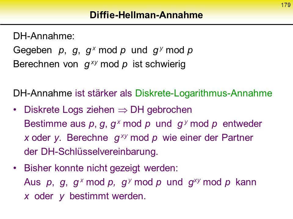 178 Diffie-Hellman Schlüsselvereinbarung (2) Schlüssel- generierung: y Z p * g y mod p Berechnung gemeinsamer Schlüssel (g x ) y mod p y Zufallszahl 2