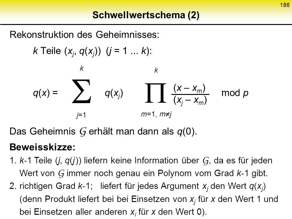 185 Schwellwertschema (1) Schwellwertschema: Geheimnis G n Teile k Teile: effiziente Rekonstruktion von G k-1 Teile: keine Information über G Realisie