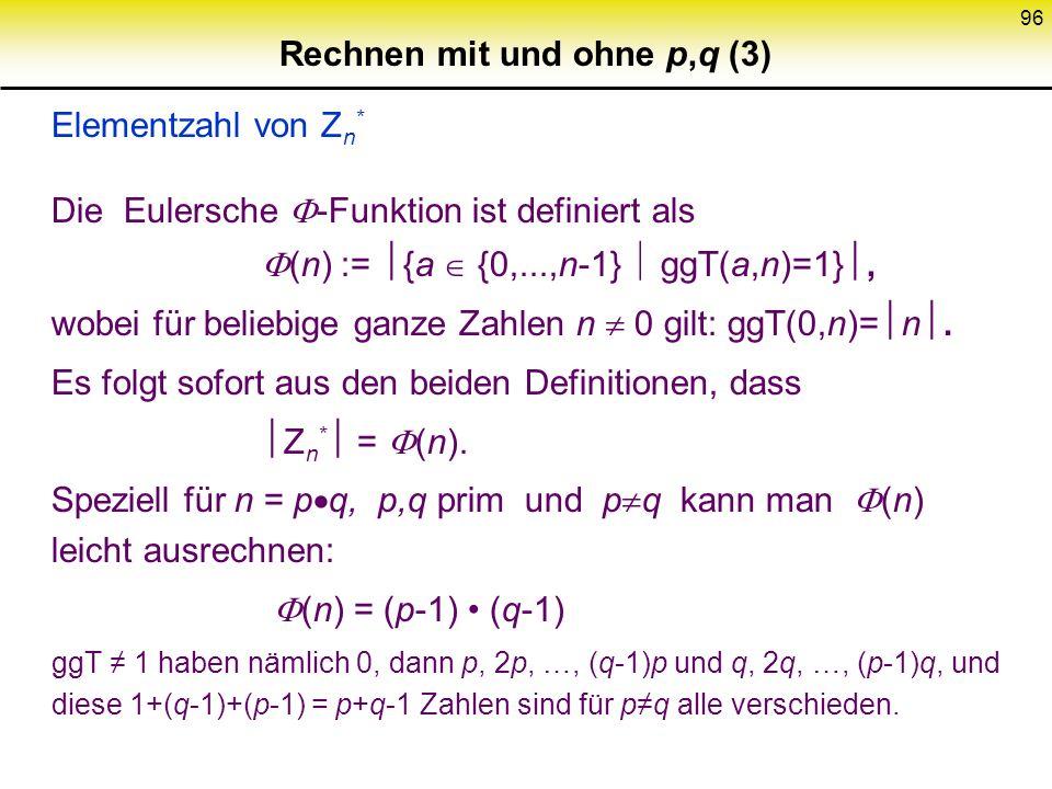 95 Rechnen mit und ohne p,q (2) Z n * : Multiplikative Gruppe a Z n * ggT (a,n) = 1 Invertierung schnell (erweiterter Euklidscher Algorithmus) Bestimm
