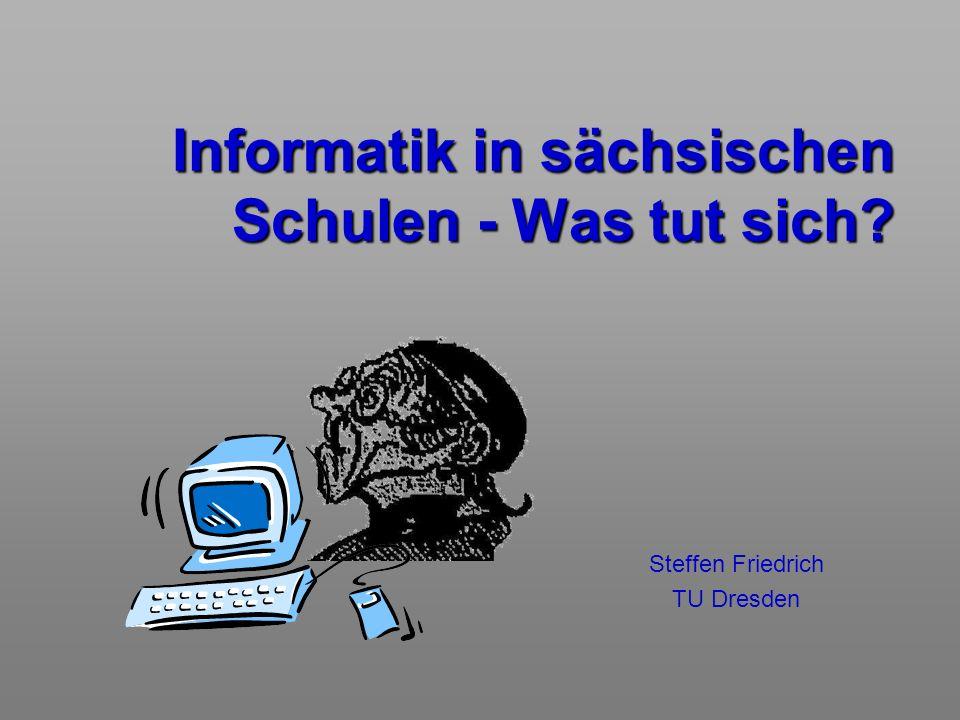 Informatik in sächsischen Schulen - Was tut sich? Steffen Friedrich TU Dresden