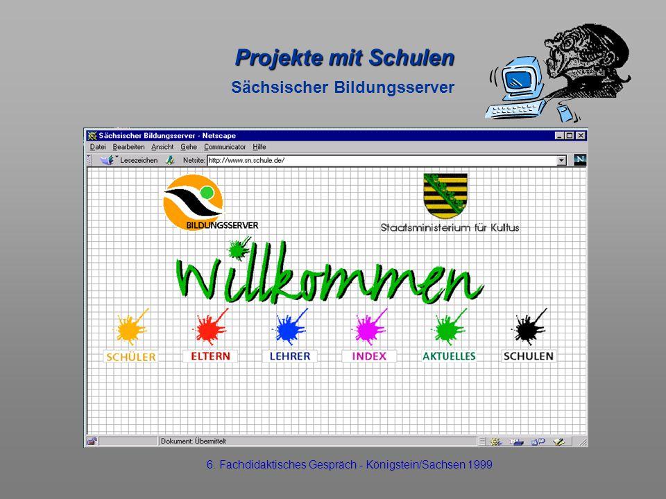 Projekte mit Schulen Projekte mit Schulen Sächsischer Bildungsserver 6. Fachdidaktisches Gespräch - Königstein/Sachsen 1999