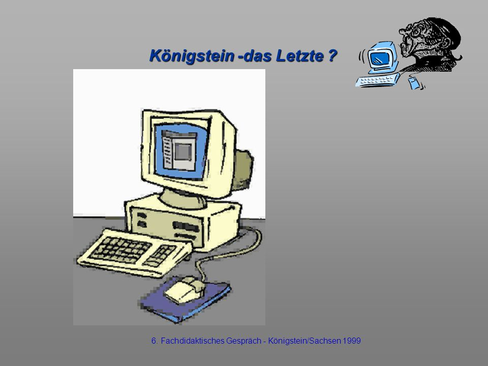 Königstein -das Letzte ? 6. Fachdidaktisches Gespräch - Königstein/Sachsen 1999