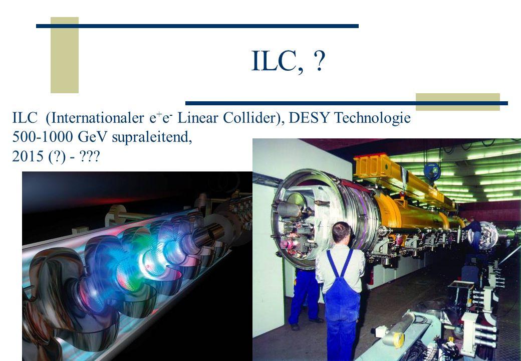 ILC, ? ILC (Internationaler e + e - Linear Collider), DESY Technologie 500-1000 GeV supraleitend, 2015 (?) - ???