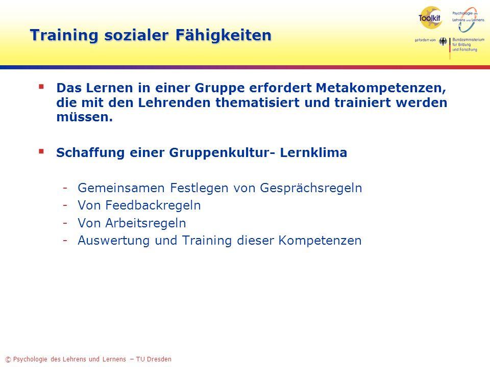 © Psychologie des Lehrens und Lernens – TU Dresden Training sozialer Fähigkeiten Das Lernen in einer Gruppe erfordert Metakompetenzen, die mit den Lehrenden thematisiert und trainiert werden müssen.