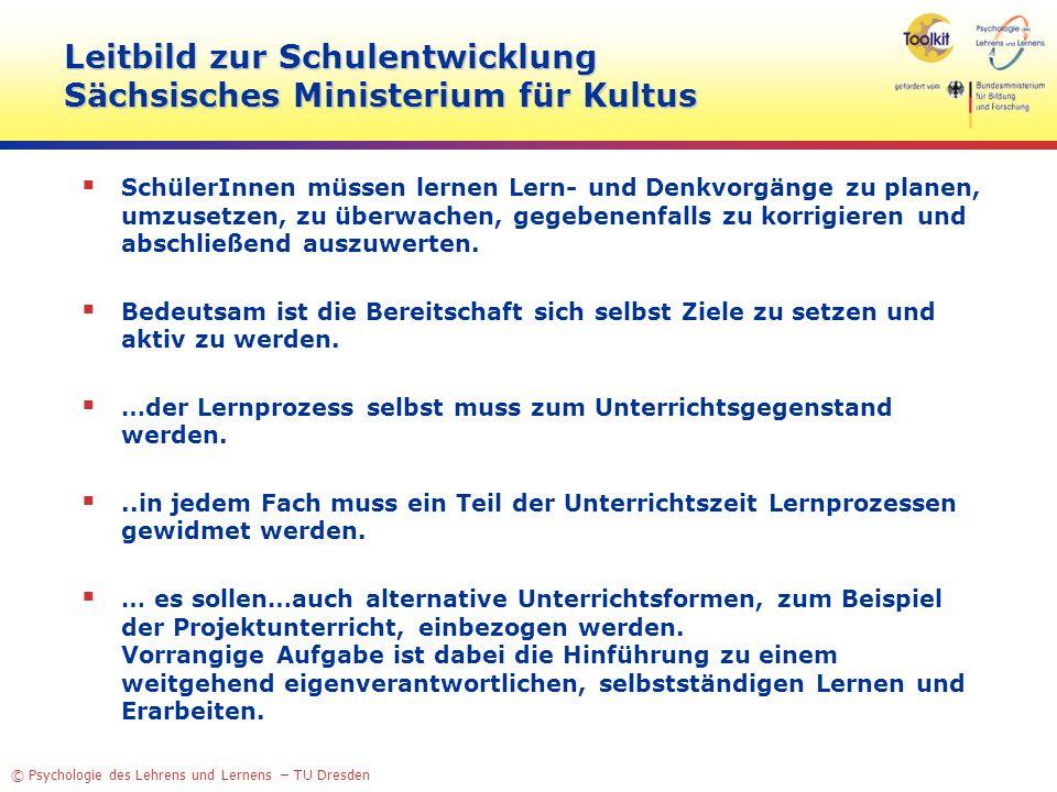 © Psychologie des Lehrens und Lernens – TU Dresden Leitbild zur Schulentwicklung Sächsisches Ministerium für Kultus SchülerInnen müssen lernen Lern- und Denkvorgänge zu planen, umzusetzen, zu überwachen, gegebenenfalls zu korrigieren und abschließend auszuwerten.