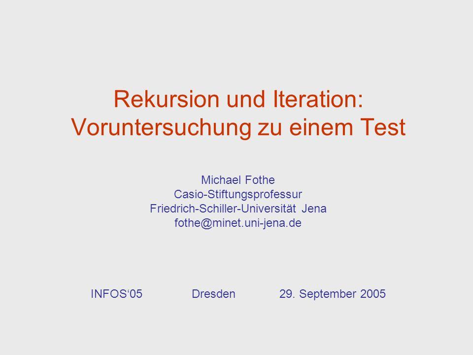 Rekursion und Iteration: Voruntersuchung zu einem Test Michael Fothe Casio-Stiftungsprofessur Friedrich-Schiller-Universität Jena fothe@minet.uni-jena.de INFOS05 Dresden 29.