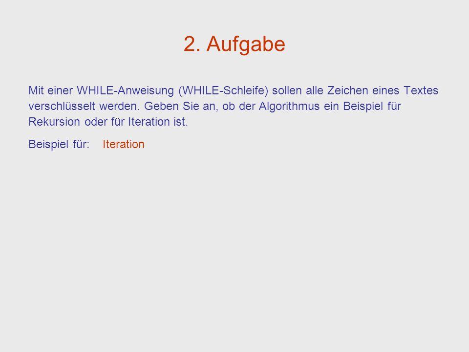 2. Aufgabe Mit einer WHILE-Anweisung (WHILE-Schleife) sollen alle Zeichen eines Textes verschlüsselt werden. Geben Sie an, ob der Algorithmus ein Beis