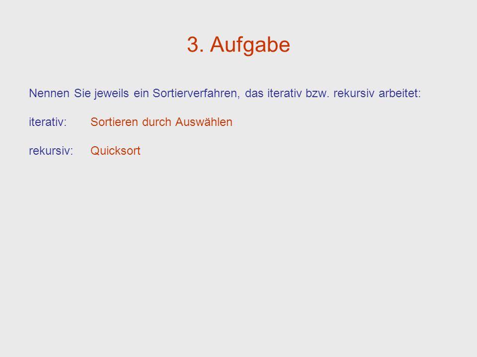 3. Aufgabe Nennen Sie jeweils ein Sortierverfahren, das iterativ bzw. rekursiv arbeitet: iterativ: Sortieren durch Auswählen rekursiv: Quicksort