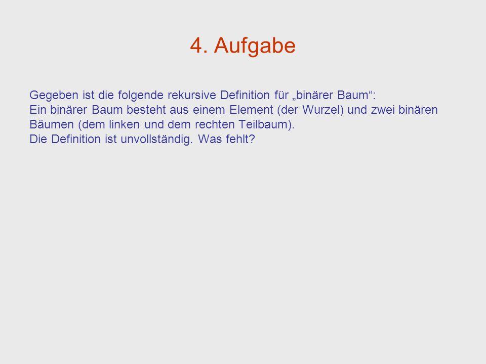 4. Aufgabe Gegeben ist die folgende rekursive Definition für binärer Baum: Ein binärer Baum besteht aus einem Element (der Wurzel) und zwei binären Bä