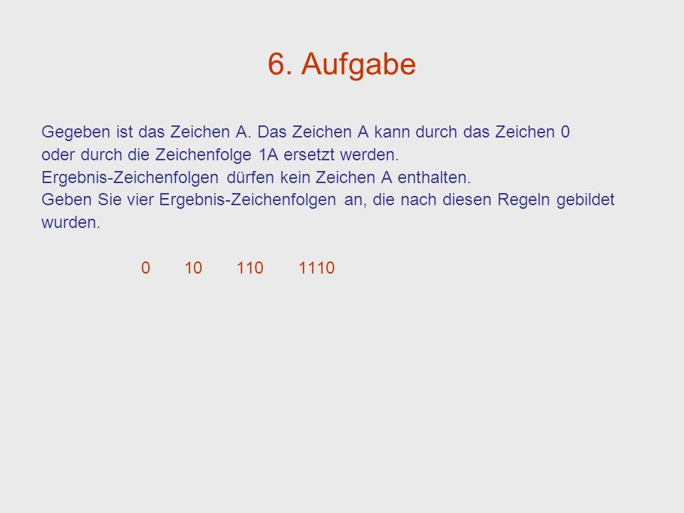 6. Aufgabe Gegeben ist das Zeichen A. Das Zeichen A kann durch das Zeichen 0 oder durch die Zeichenfolge 1A ersetzt werden. Ergebnis-Zeichenfolgen dür