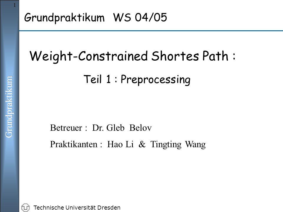 Technische Universität Dresden 1 Grundpraktikum WS 04/05 Weight-Constrained Shortes Path : Teil 1 : Preprocessing Praktikanten : Hao Li & Tingting Wang Betreuer : Dr.