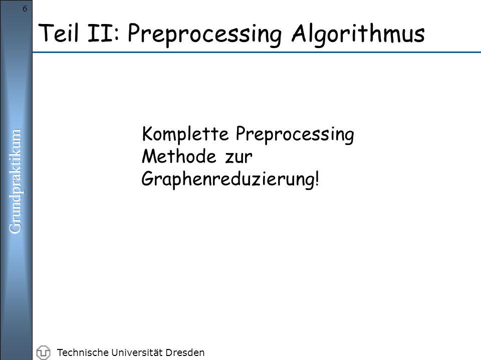 Technische Universität Dresden 6 Komplette Preprocessing Methode zur Graphenreduzierung! Teil II: Preprocessing Algorithmus