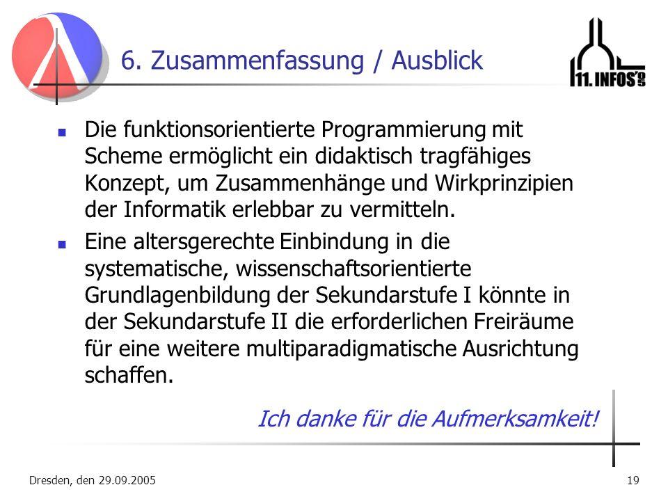 Dresden, den 29.09.200519 6. Zusammenfassung / Ausblick Die funktionsorientierte Programmierung mit Scheme ermöglicht ein didaktisch tragfähiges Konze