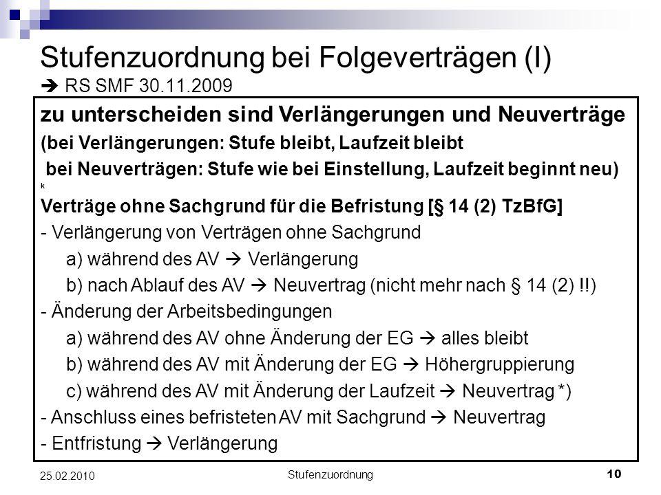 Stufenzuordnung10 25.02.2010 Stufenzuordnung bei Folgeverträgen (I) RS SMF 30.11.2009 zu unterscheiden sind Verlängerungen und Neuverträge (bei Verlängerungen: Stufe bleibt, Laufzeit bleibt bei Neuverträgen: Stufe wie bei Einstellung, Laufzeit beginnt neu) k Verträge ohne Sachgrund für die Befristung [§ 14 (2) TzBfG] - Verlängerung von Verträgen ohne Sachgrund a) während des AV Verlängerung b) nach Ablauf des AV Neuvertrag (nicht mehr nach § 14 (2) !!) - Änderung der Arbeitsbedingungen a) während des AV ohne Änderung der EG alles bleibt b) während des AV mit Änderung der EG Höhergruppierung c) während des AV mit Änderung der Laufzeit Neuvertrag *) - Anschluss eines befristeten AV mit Sachgrund Neuvertrag - Entfristung Verlängerung