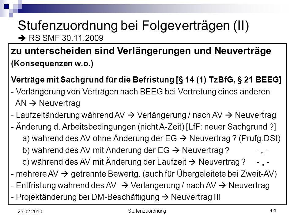 Stufenzuordnung11 25.02.2010 Stufenzuordnung bei Folgeverträgen (II) RS SMF 30.11.2009 zu unterscheiden sind Verlängerungen und Neuverträge (Konsequenzen w.o.) Verträge mit Sachgrund für die Befristung [§ 14 (1) TzBfG, § 21 BEEG] - Verlängerung von Verträgen nach BEEG bei Vertretung eines anderen AN Neuvertrag - Laufzeitänderung während AV Verlängerung / nach AV Neuvertrag - Änderung d.