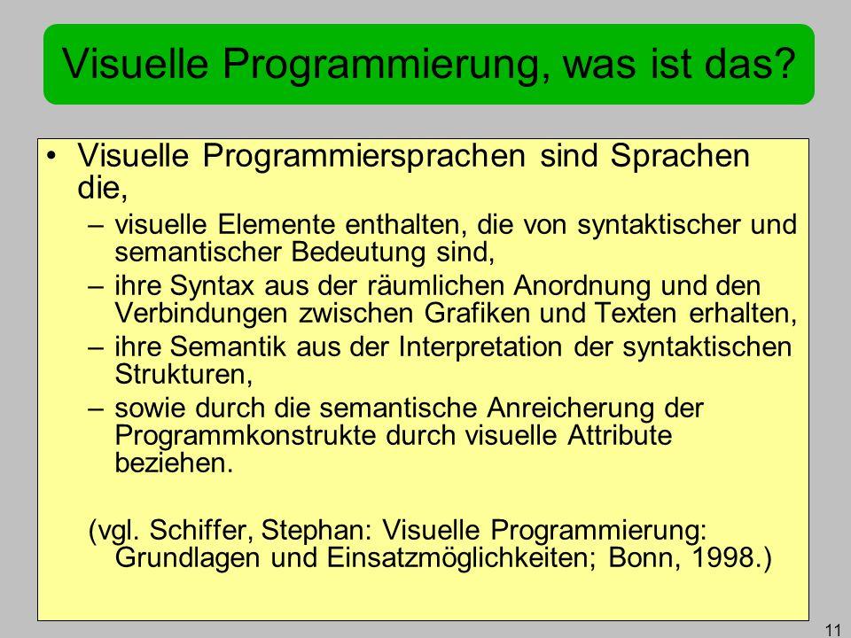 11 Visuelle Programmierung, was ist das? Visuelle Programmiersprachen sind Sprachen die, –visuelle Elemente enthalten, die von syntaktischer und seman