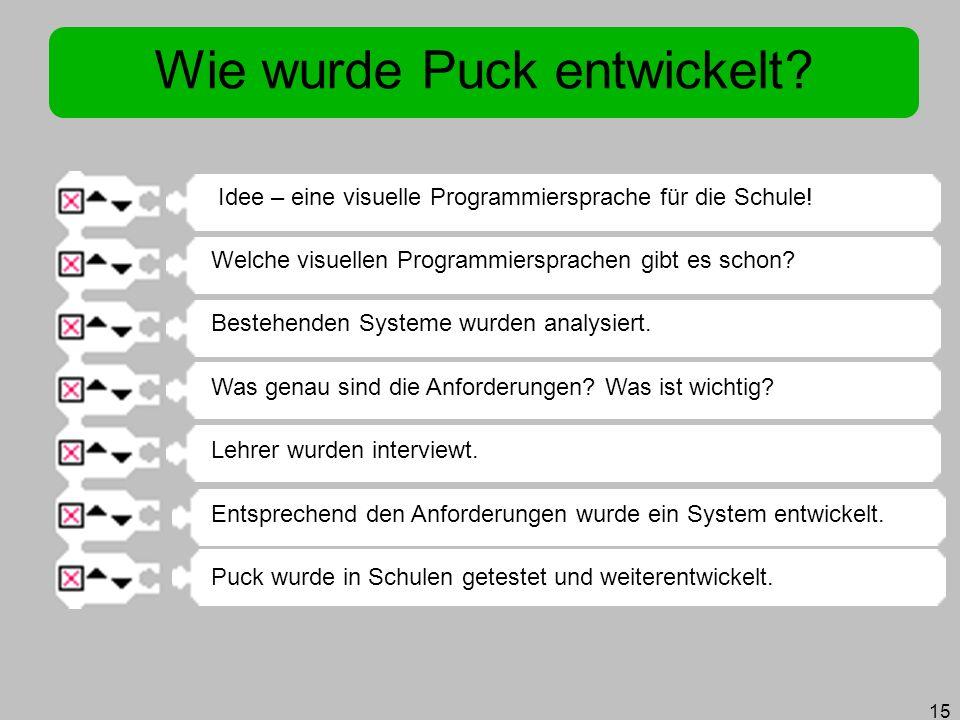 15 Wie wurde Puck entwickelt? Idee – eine visuelle Programmiersprache für die Schule! Welche visuellen Programmiersprachen gibt es schon? Bestehenden