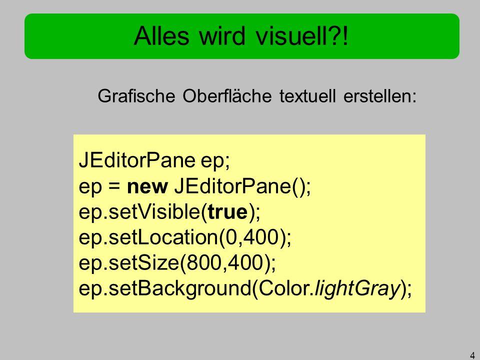 4 Alles wird visuell?! Grafische Oberfläche textuell erstellen: JEditorPane ep; ep = new JEditorPane(); ep.setVisible(true); ep.setLocation(0,400); ep