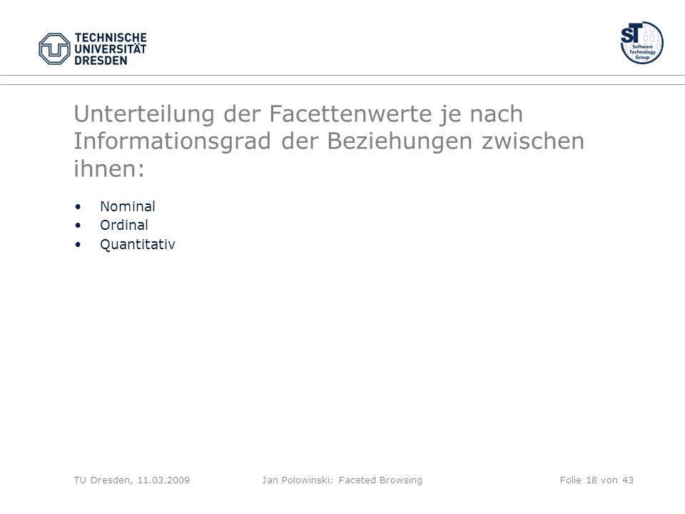 Unterteilung der Facettenwerte je nach Informationsgrad der Beziehungen zwischen ihnen: Nominal Ordinal Quantitativ TU Dresden, 11.03.2009Jan Polowinski: Faceted BrowsingFolie 18 von 43