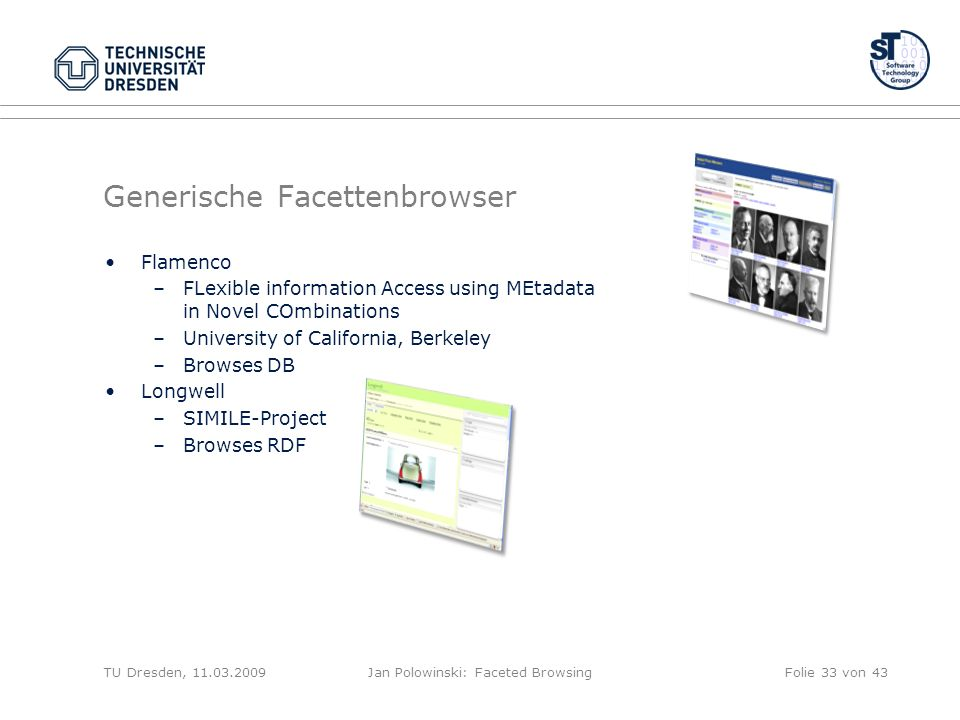Generische Facettenbrowser Flamenco –FLexible information Access using MEtadata in Novel COmbinations –University of California, Berkeley –Browses DB Longwell –SIMILE-Project –Browses RDF TU Dresden, 11.03.2009Jan Polowinski: Faceted BrowsingFolie 33 von 43