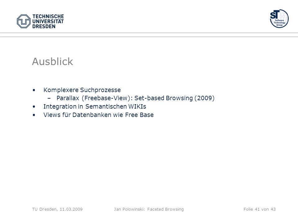 Ausblick Komplexere Suchprozesse –Parallax (Freebase-View): Set-based Browsing (2009) Integration in Semantischen WIKIs Views für Datenbanken wie Free Base TU Dresden, 11.03.2009Jan Polowinski: Faceted BrowsingFolie 41 von 43
